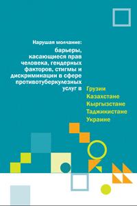 Нарушая молчание: барьеры, касающиеся прав человека, гендерных факторов, стигмы и дискриминации в сфере противотуберкулезных услуг в Грузии, Казахстане, Кыргызстане, Таджикистане и Украине
