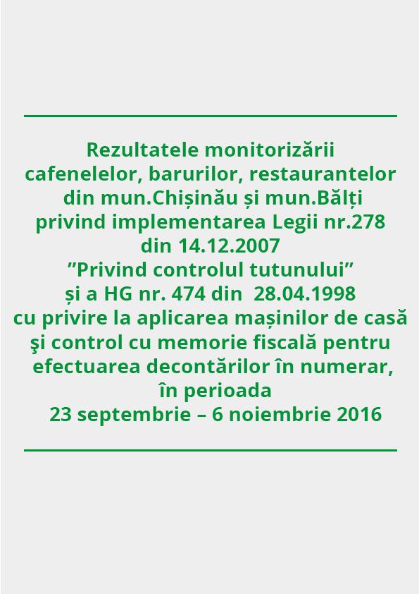 """Rezultatele monitorizării  cafenelelor, barurilor, restaurantelor din mun.Chișinău și mun.Bălți privind implementarea Legii nr.278 din 14.12.2007 """"Privind controlul tutunului"""" și a HG nr. 474 din  28.04.1998 cu privire la aplicarea mașinilor de casă şi control cu memorie fiscală pentru efectuarea decontărilor în numerar,  în perioada 23 septembrie – 6 noiembrie 2016"""