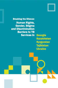 Breaking the Silence: Human Rights, Gender, Stigma and Discrimination Barriers to TB Services in Georgia, Kazakhstan, Kyrgyzstan, Tajikistan and Ukraine