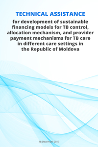 Technical assistance  for development of sustainable  financing models for TB control,  allocation mechanism, and provider payment mechanisms for TB care  in different care settings in  the Republic of Moldova